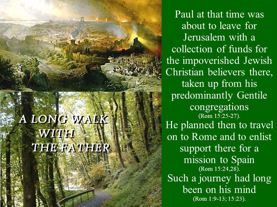 Paul at that time was about to leave for Jerusalem with a collection of funds for the impoverished Jewish Christian believers there, taken up from his
