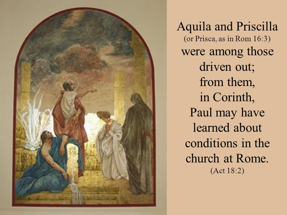Aquila and Priscilla (or Prisca, as in Rom 16:3) were among those driven out; from them, in Corinth, Paul may have learned about conditions in the chu