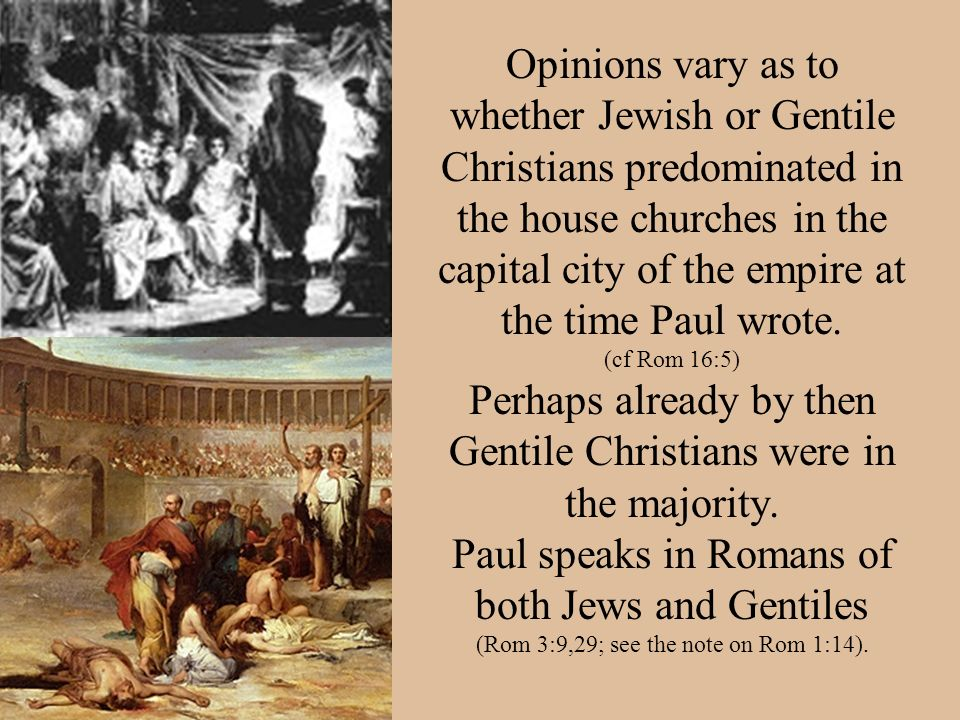 Opinions vary as to whether Jewish or Gentile Christians predominated in the house churches in the capital city of the empire at the time Paul wrote.
