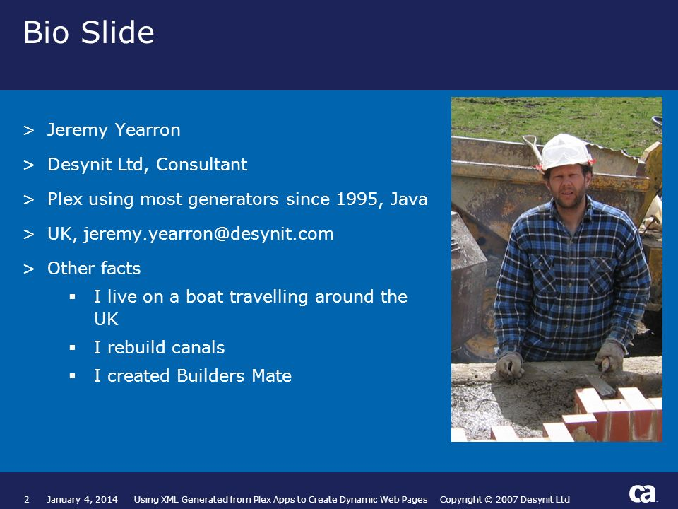 2January 4, 2014 Using XML Generated from Plex Apps to Create Dynamic Web Pages Copyright © 2007 Desynit Ltd Bio Slide >Jeremy Yearron >Desynit Ltd, C