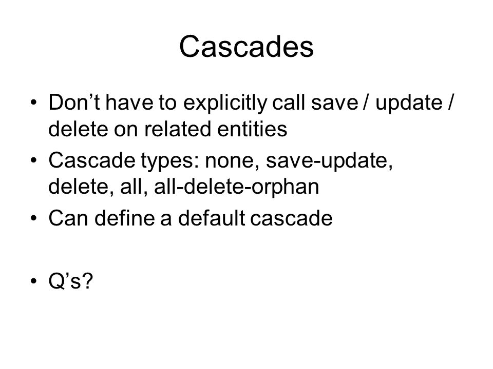 Cascades Dont have to explicitly call save / update / delete on related entities Cascade types: none, save-update, delete, all, all-delete-orphan Can define a default cascade Qs?