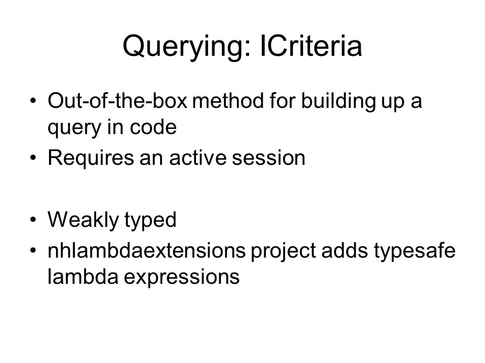 Querying: ICriteria Out-of-the-box method for building up a query in code Requires an active session Weakly typed nhlambdaextensions project adds typesafe lambda expressions
