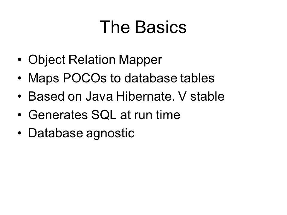 The Basics Object Relation Mapper Maps POCOs to database tables Based on Java Hibernate.