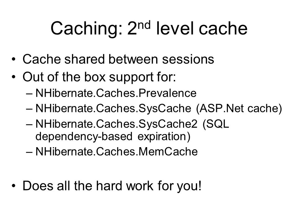 Caching: 2 nd level cache Cache shared between sessions Out of the box support for: –NHibernate.Caches.Prevalence –NHibernate.Caches.SysCache (ASP.Net cache) –NHibernate.Caches.SysCache2 (SQL dependency-based expiration) –NHibernate.Caches.MemCache Does all the hard work for you!