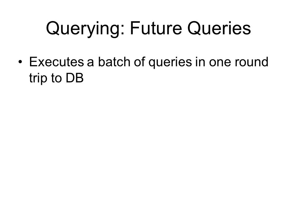 Querying: Future Queries Executes a batch of queries in one round trip to DB