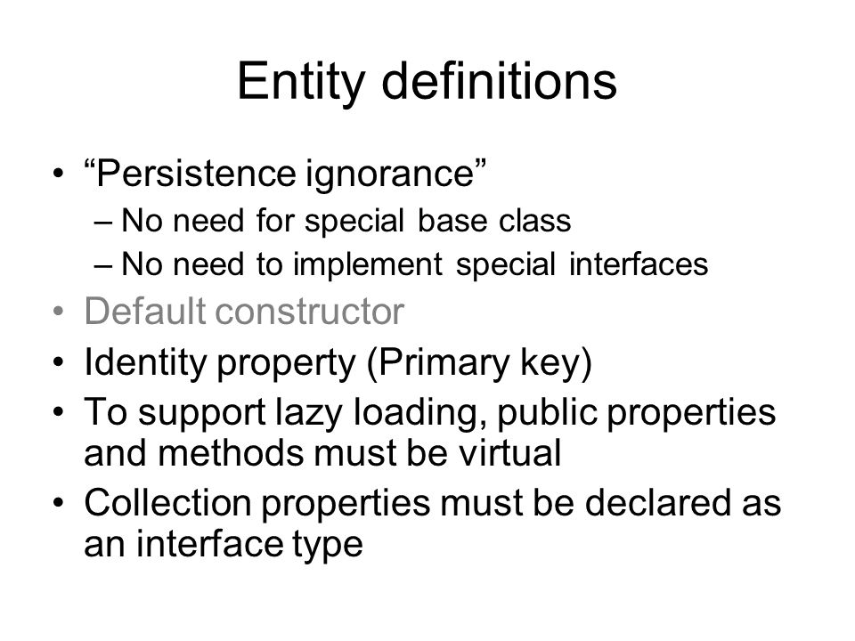 Entity definitions Persistence ignorance –No need for special base class –No need to implement special interfaces Default constructor Identity property (Primary key) To support lazy loading, public properties and methods must be virtual Collection properties must be declared as an interface type