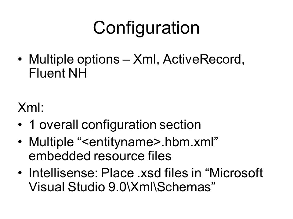Configuration Multiple options – Xml, ActiveRecord, Fluent NH Xml: 1 overall configuration section Multiple.hbm.xml embedded resource files Intellisense: Place.xsd files in Microsoft Visual Studio 9.0\Xml\Schemas