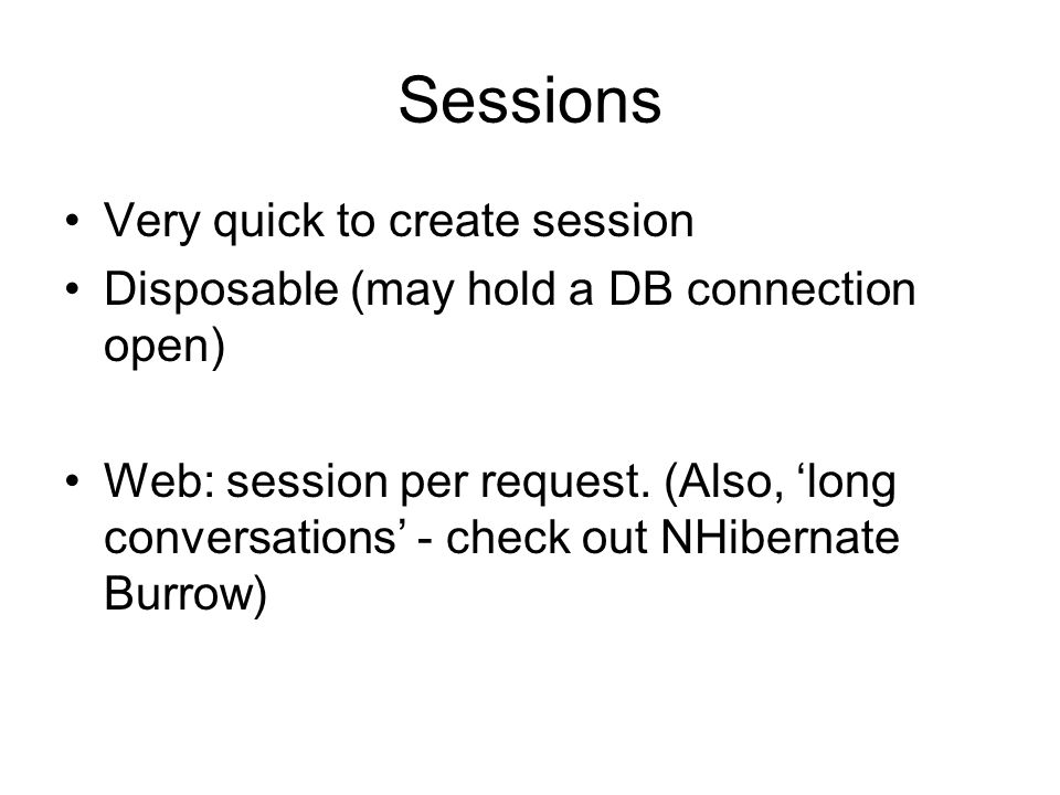 Sessions Very quick to create session Disposable (may hold a DB connection open) Web: session per request.