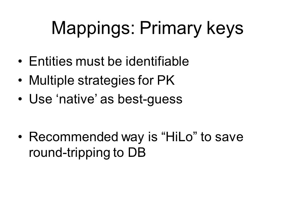 Mappings: Primary keys Entities must be identifiable Multiple strategies for PK Use native as best-guess Recommended way is HiLo to save round-trippin