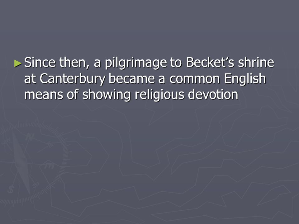 Since then, a pilgrimage to Beckets shrine at Canterbury became a common English means of showing religious devotion Since then, a pilgrimage to Becke