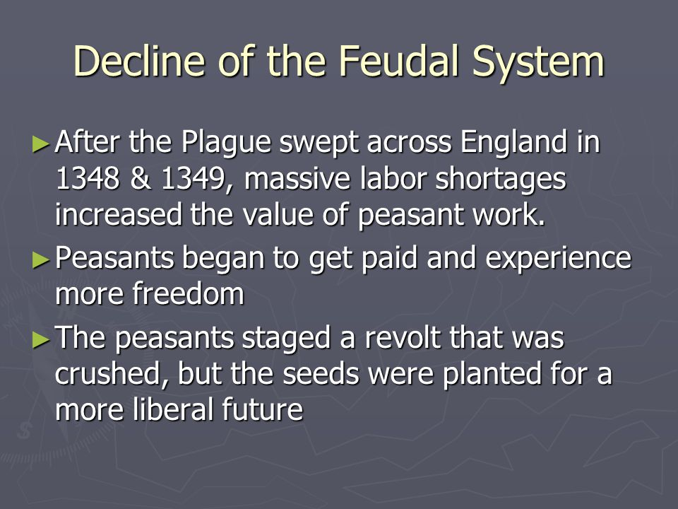 Decline of the Feudal System After the Plague swept across England in 1348 & 1349, massive labor shortages increased the value of peasant work. After