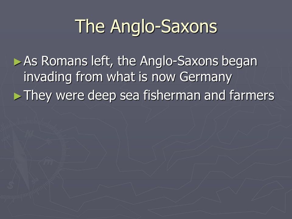 The Anglo-Saxons As Romans left, the Anglo-Saxons began invading from what is now Germany As Romans left, the Anglo-Saxons began invading from what is