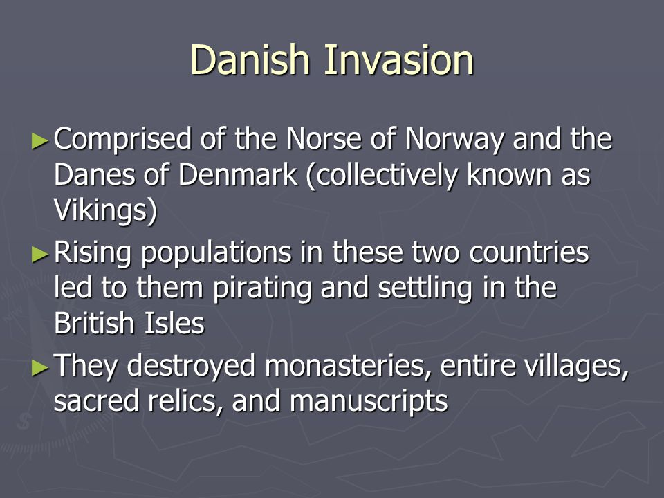Danish Invasion Comprised of the Norse of Norway and the Danes of Denmark (collectively known as Vikings) Comprised of the Norse of Norway and the Dan