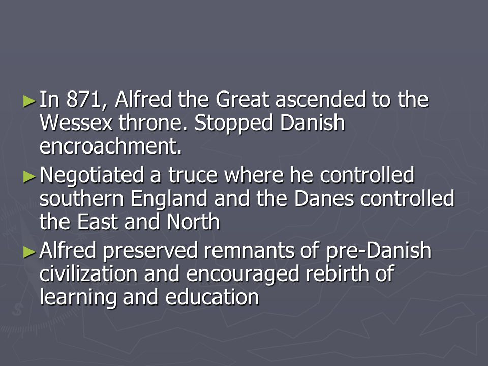 In 871, Alfred the Great ascended to the Wessex throne. Stopped Danish encroachment. In 871, Alfred the Great ascended to the Wessex throne. Stopped D