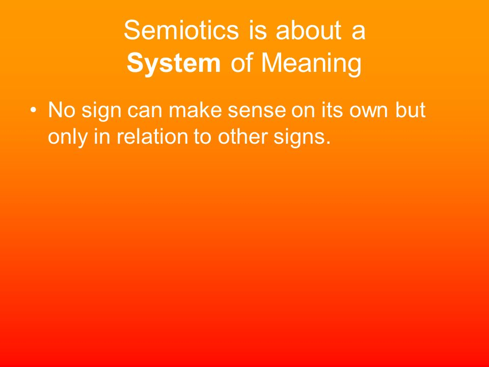 Semiotics is about a System of Meaning No sign can make sense on its own but only in relation to other signs.