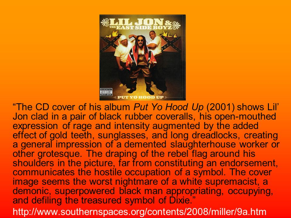 The CD cover of his album Put Yo Hood Up (2001) shows Lil Jon clad in a pair of black rubber coveralls, his open-mouthed expression of rage and intens