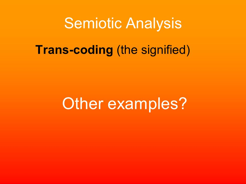 Semiotic Analysis Trans-coding (the signified) Other examples?