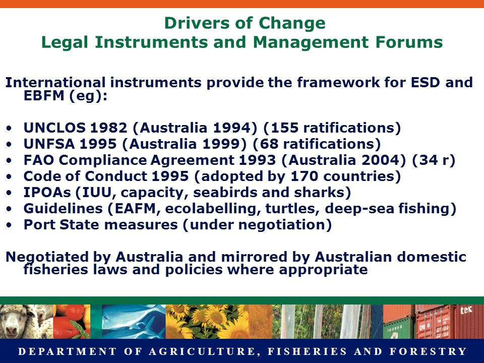 D E P A R T M E N T O F A G R I C U L T U R E, F I S H E R I E S A N D F O R E S T R Y Drivers of Change Legal Instruments and Management Forums International instruments provide the framework for ESD and EBFM (eg): UNCLOS 1982 (Australia 1994) (155 ratifications) UNFSA 1995 (Australia 1999) (68 ratifications) FAO Compliance Agreement 1993 (Australia 2004) (34 r) Code of Conduct 1995 (adopted by 170 countries) IPOAs (IUU, capacity, seabirds and sharks) Guidelines (EAFM, ecolabelling, turtles, deep-sea fishing) Port State measures (under negotiation) Negotiated by Australia and mirrored by Australian domestic fisheries laws and policies where appropriate
