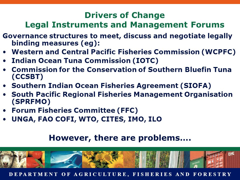 D E P A R T M E N T O F A G R I C U L T U R E, F I S H E R I E S A N D F O R E S T R Y Drivers of Change Legal Instruments and Management Forums Governance structures to meet, discuss and negotiate legally binding measures (eg): Western and Central Pacific Fisheries Commission (WCPFC) Indian Ocean Tuna Commission (IOTC) Commission for the Conservation of Southern Bluefin Tuna (CCSBT) Southern Indian Ocean Fisheries Agreement (SIOFA) South Pacific Regional Fisheries Management Organisation (SPRFMO) Forum Fisheries Committee (FFC) UNGA, FAO COFI, WTO, CITES, IMO, ILO However, there are problems….