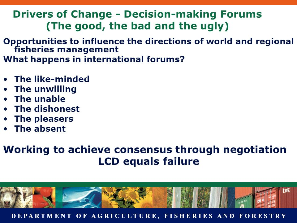 D E P A R T M E N T O F A G R I C U L T U R E, F I S H E R I E S A N D F O R E S T R Y Drivers of Change - Decision-making Forums (The good, the bad and the ugly) Opportunities to influence the directions of world and regional fisheries management What happens in international forums.