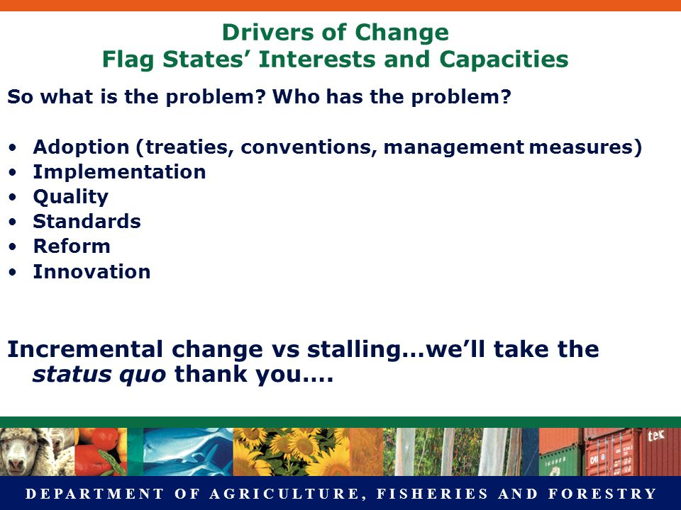 D E P A R T M E N T O F A G R I C U L T U R E, F I S H E R I E S A N D F O R E S T R Y Drivers of Change Flag States Interests and Capacities So what is the problem.