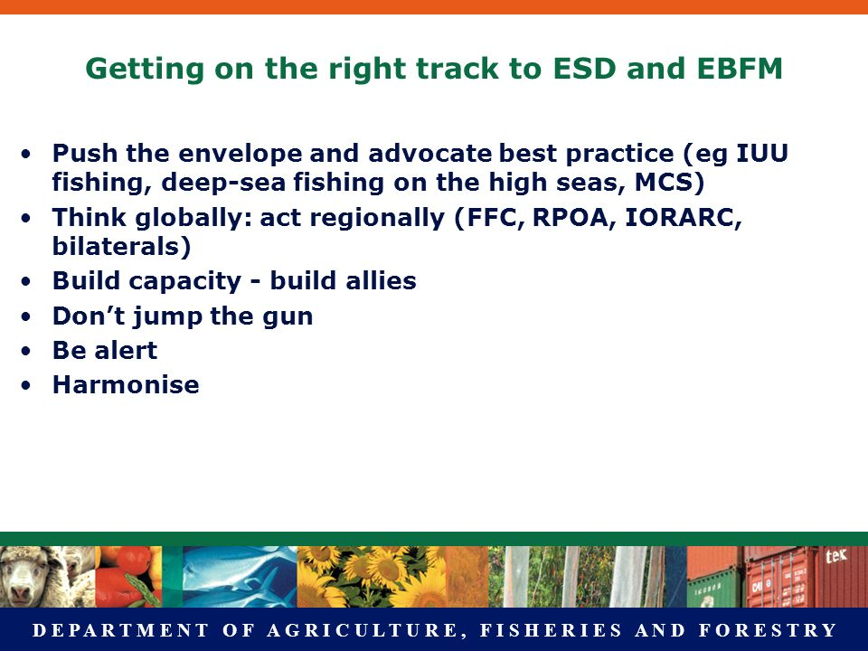 D E P A R T M E N T O F A G R I C U L T U R E, F I S H E R I E S A N D F O R E S T R Y Getting on the right track to ESD and EBFM Push the envelope and advocate best practice (eg IUU fishing, deep-sea fishing on the high seas, MCS) Think globally: act regionally (FFC, RPOA, IORARC, bilaterals) Build capacity - build allies Dont jump the gun Be alert Harmonise