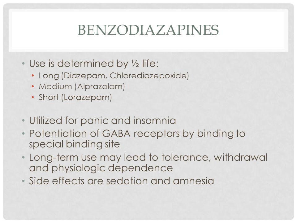 BENZODIAZAPINES Use is determined by ½ life: Long (Diazepam, Chlorediazepoxide) Medium (Alprazolam) Short (Lorazepam) Utilized for panic and insomnia