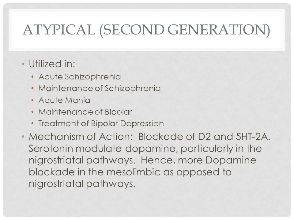 ATYPICAL (SECOND GENERATION) Utilized in: Acute Schizophrenia Maintenance of Schizophrenia Acute Mania Maintenance of Bipolar Treatment of Bipolar Dep