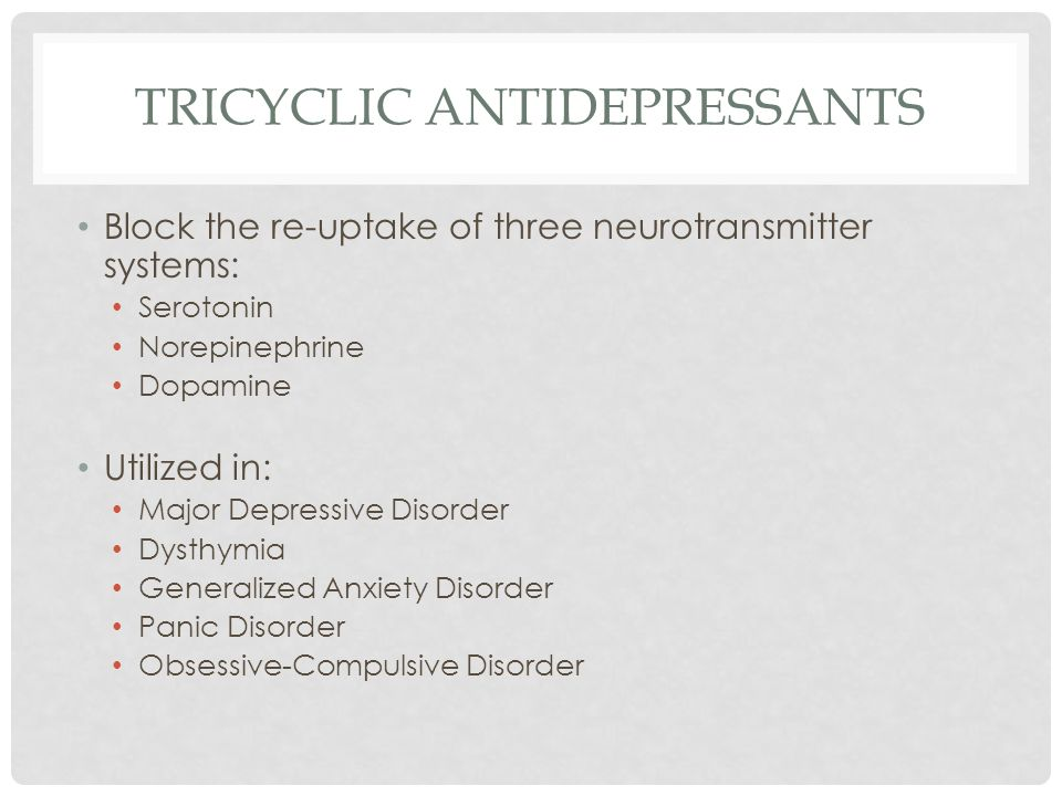 TRICYCLIC ANTIDEPRESSANTS Block the re-uptake of three neurotransmitter systems: Serotonin Norepinephrine Dopamine Utilized in: Major Depressive Disor