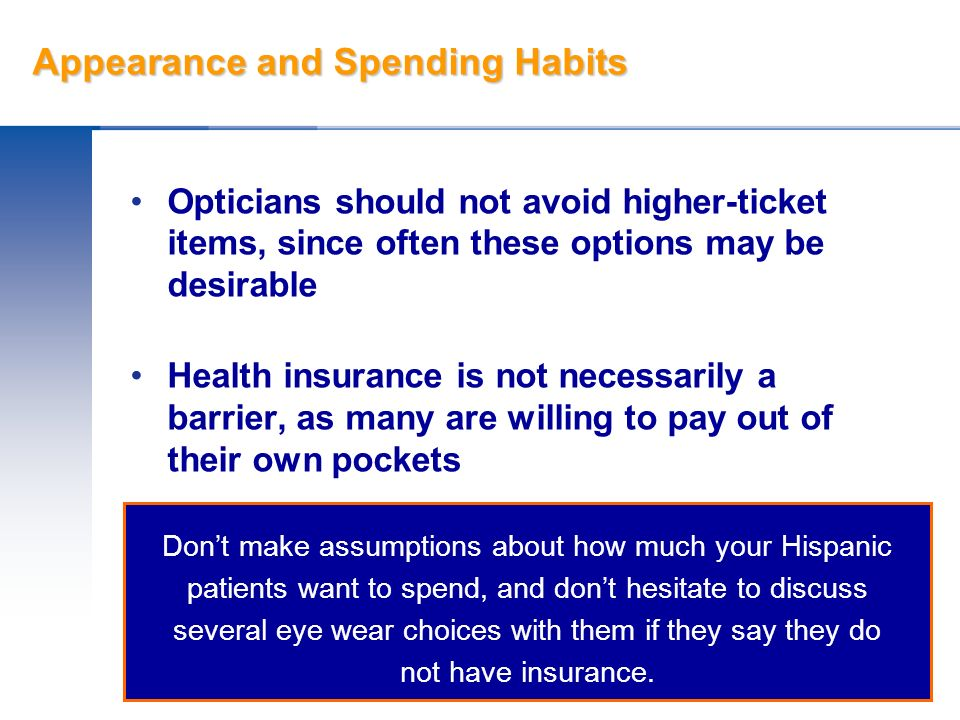 Appearance and Spending Habits Opticians should not avoid higher-ticket items, since often these options may be desirable Health insurance is not nece
