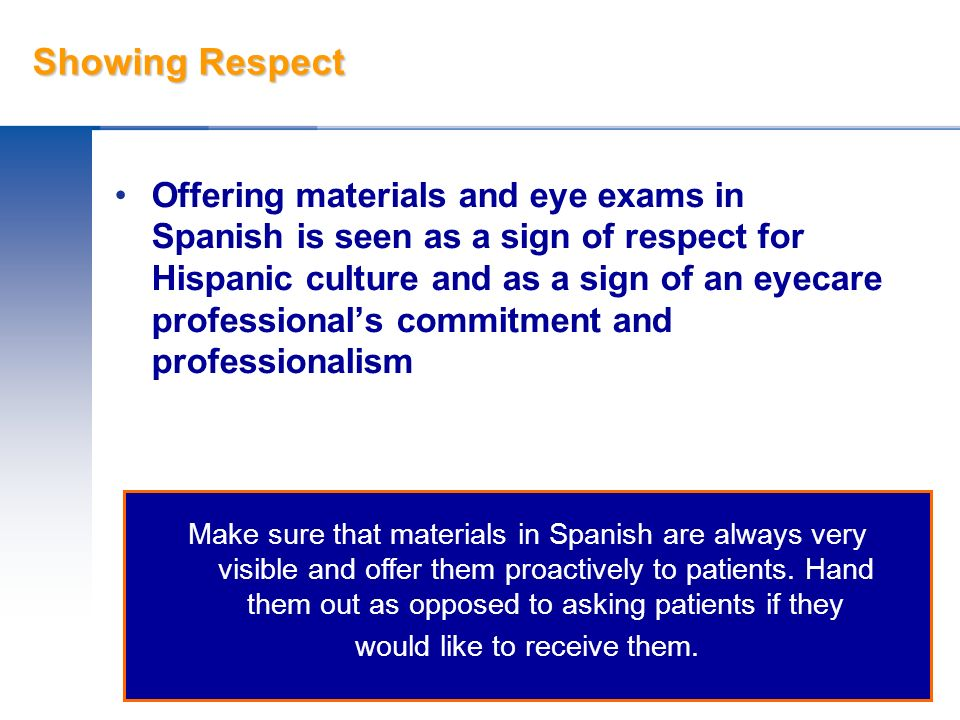 Showing Respect Offering materials and eye exams in Spanish is seen as a sign of respect for Hispanic culture and as a sign of an eyecare professional
