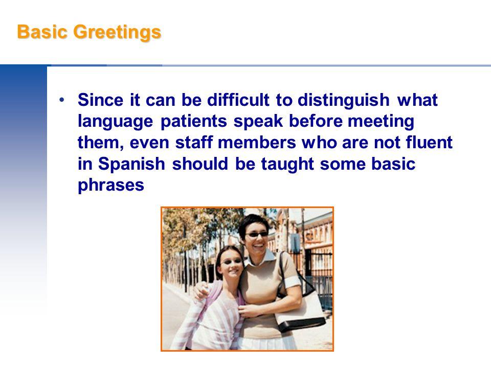 Basic Greetings Since it can be difficult to distinguish what language patients speak before meeting them, even staff members who are not fluent in Sp