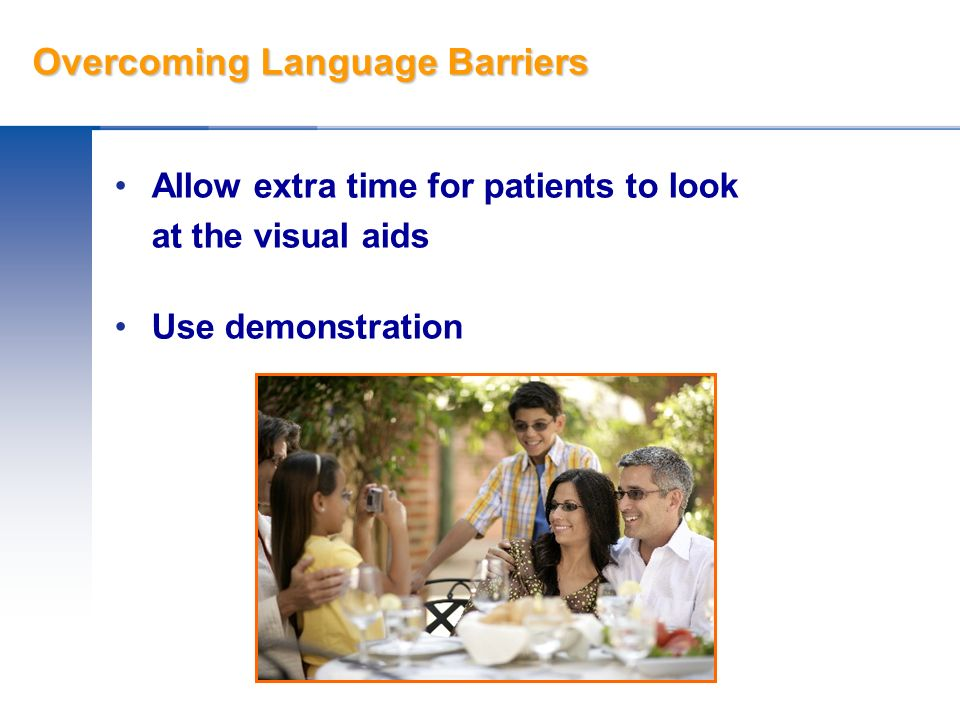 Overcoming Language Barriers Allow extra time for patients to look at the visual aids Use demonstration