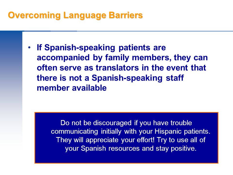 Overcoming Language Barriers If Spanish-speaking patients are accompanied by family members, they can often serve as translators in the event that the