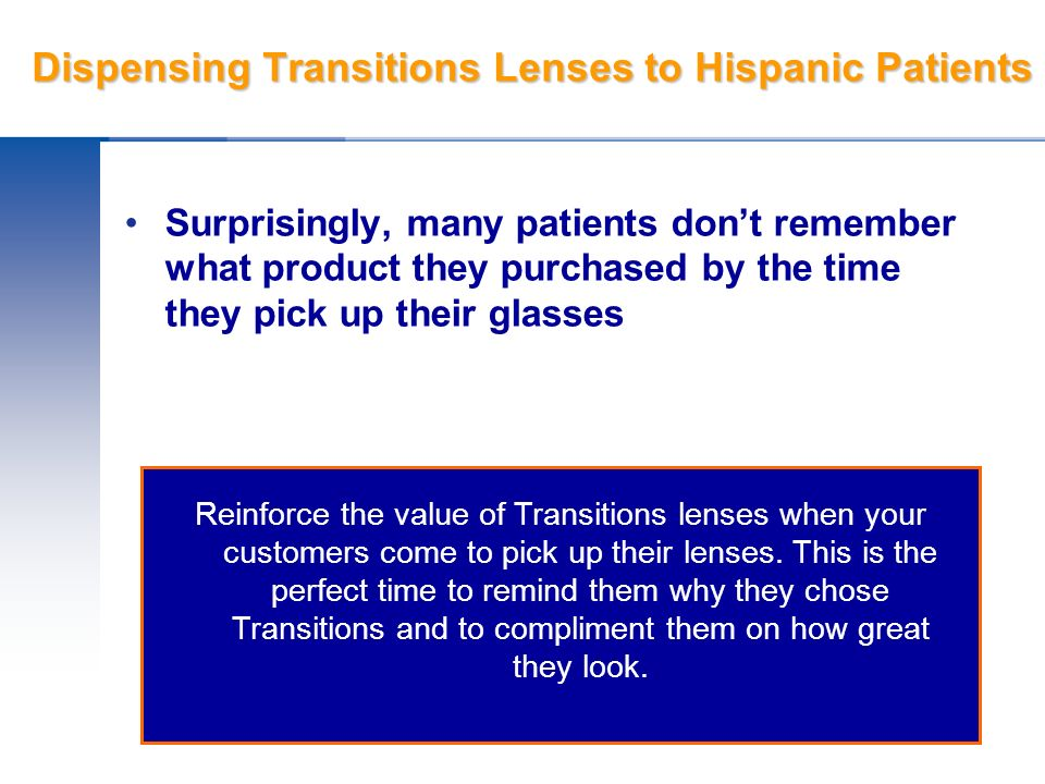 Dispensing Transitions Lenses to Hispanic Patients Surprisingly, many patients dont remember what product they purchased by the time they pick up thei