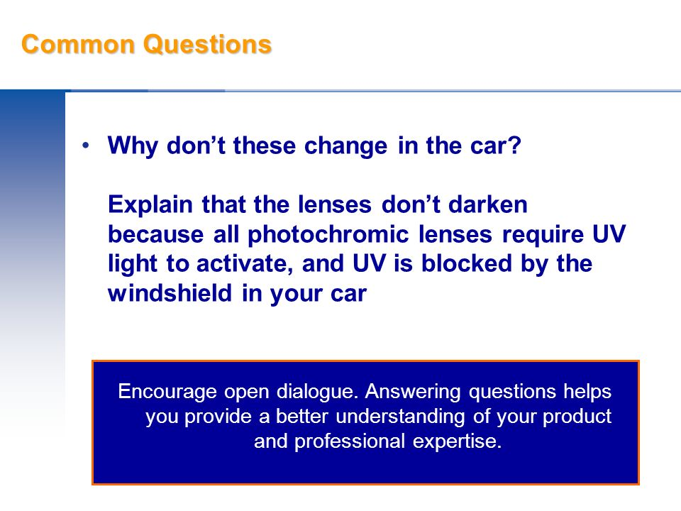 Common Questions Why dont these change in the car? Explain that the lenses dont darken because all photochromic lenses require UV light to activate, a