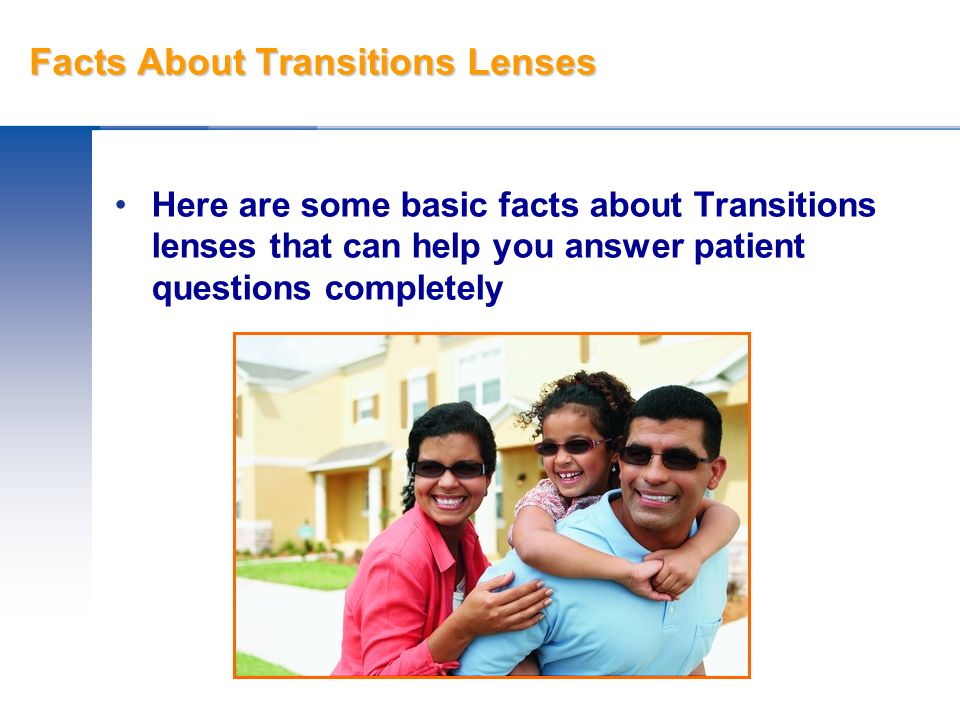Facts About Transitions Lenses Here are some basic facts about Transitions lenses that can help you answer patient questions completely
