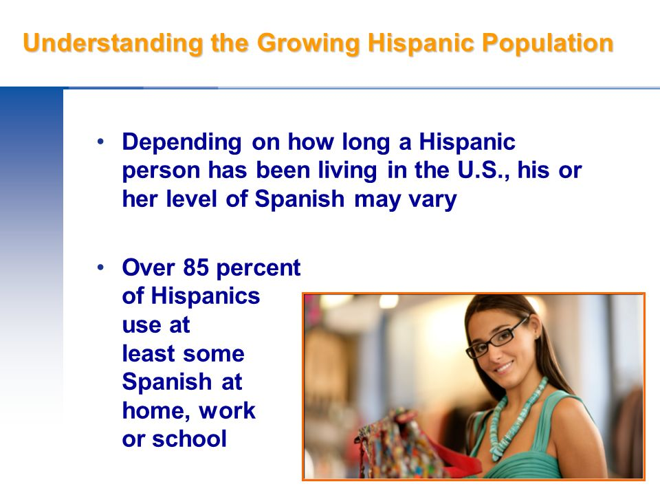 Understanding the Growing Hispanic Population Depending on how long a Hispanic person has been living in the U.S., his or her level of Spanish may var