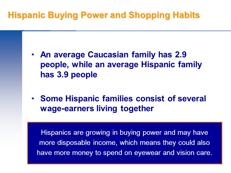 Hispanic Buying Power and Shopping Habits An average Caucasian family has 2.9 people, while an average Hispanic family has 3.9 people Some Hispanic fa