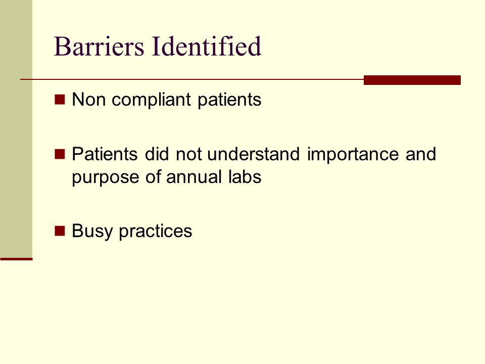 Barriers Identified Non compliant patients Patients did not understand importance and purpose of annual labs Busy practices