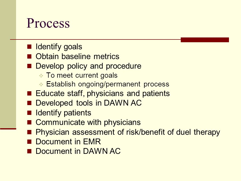 Process Identify goals Obtain baseline metrics Develop policy and procedure To meet current goals Establish ongoing/permanent process Educate staff, physicians and patients Developed tools in DAWN AC Identify patients Communicate with physicians Physician assessment of risk/benefit of duel therapy Document in EMR Document in DAWN AC