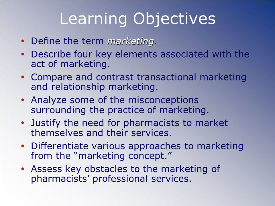 Learning Objectives marketing Define the term marketing. Describe four key elements associated with the act of marketing. Compare and contrast transac
