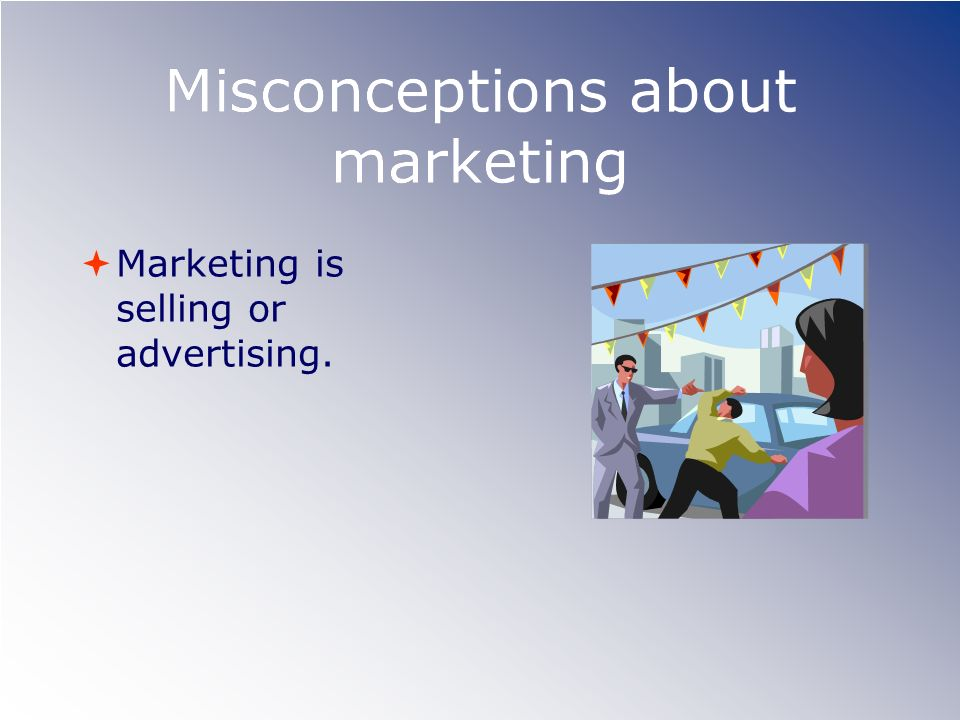 Misconceptions about marketing Marketing is selling or advertising.