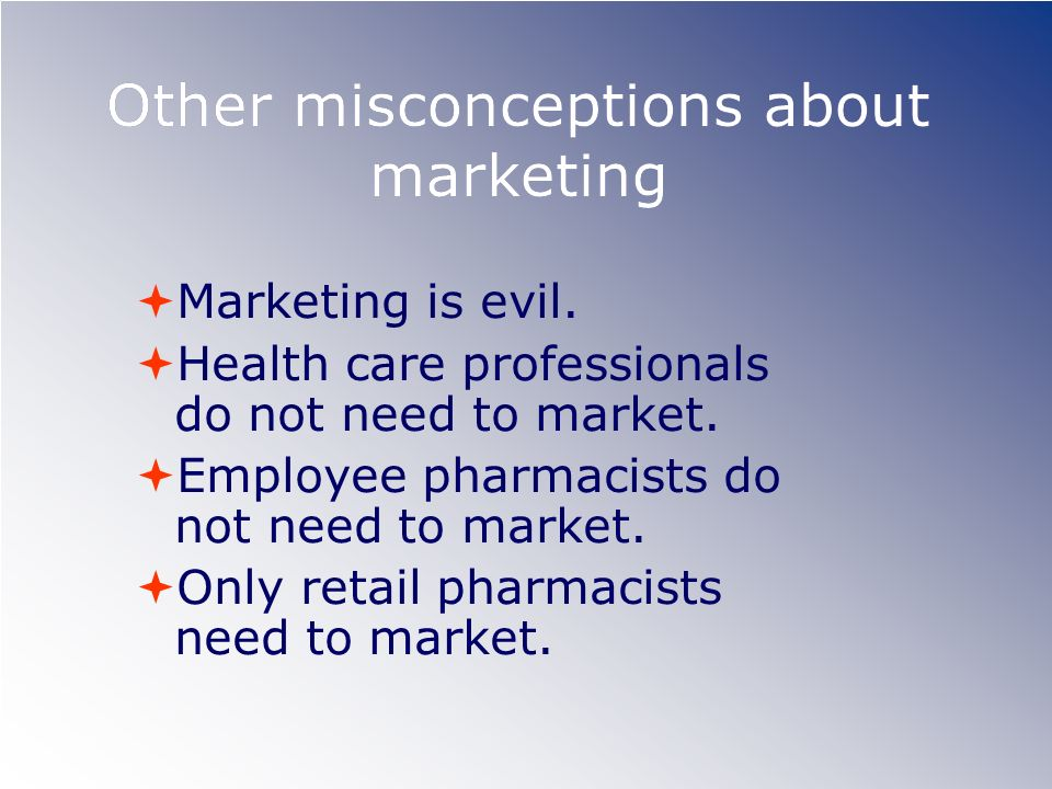Other misconceptions about marketing Marketing is evil. Health care professionals do not need to market. Employee pharmacists do not need to market. O