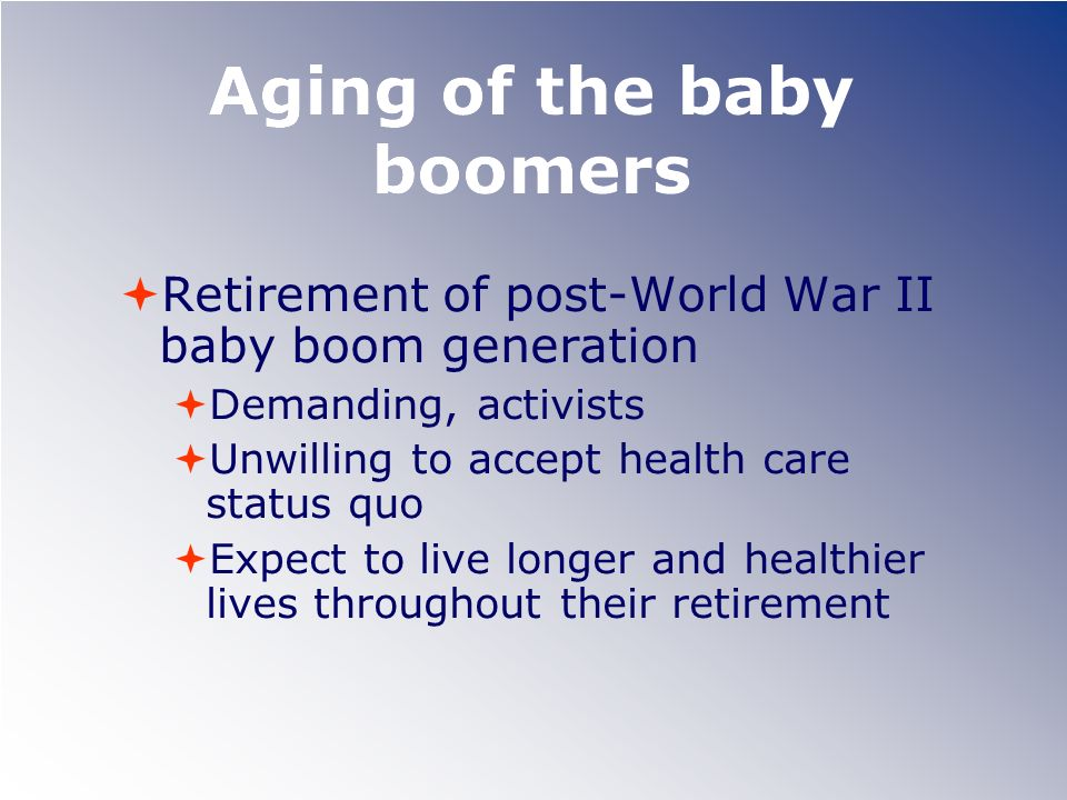 Aging of the baby boomers Retirement of post-World War II baby boom generation Demanding, activists Unwilling to accept health care status quo Expect