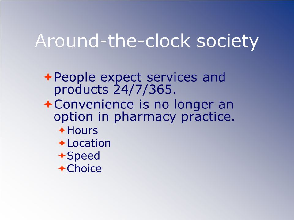 Around-the-clock society People expect services and products 24/7/365. Convenience is no longer an option in pharmacy practice. Hours Location Speed C