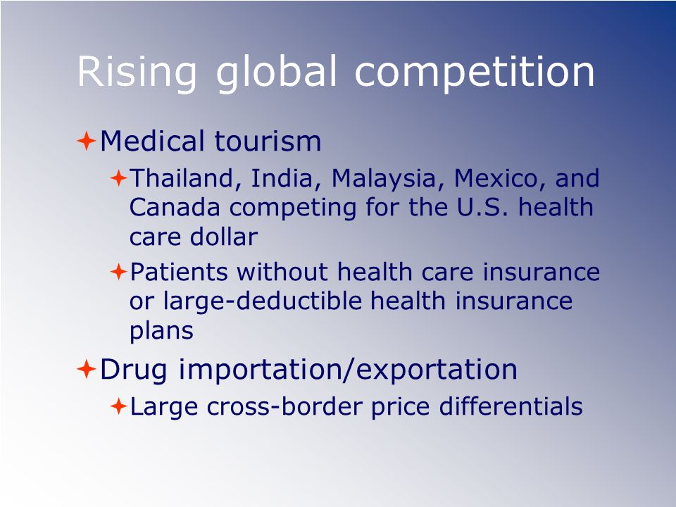 Rising global competition Medical tourism Thailand, India, Malaysia, Mexico, and Canada competing for the U.S. health care dollar Patients without hea