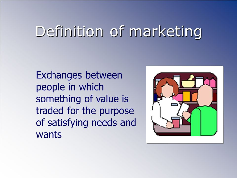Definition of marketing Exchanges between people in which something of value is traded for the purpose of satisfying needs and wants