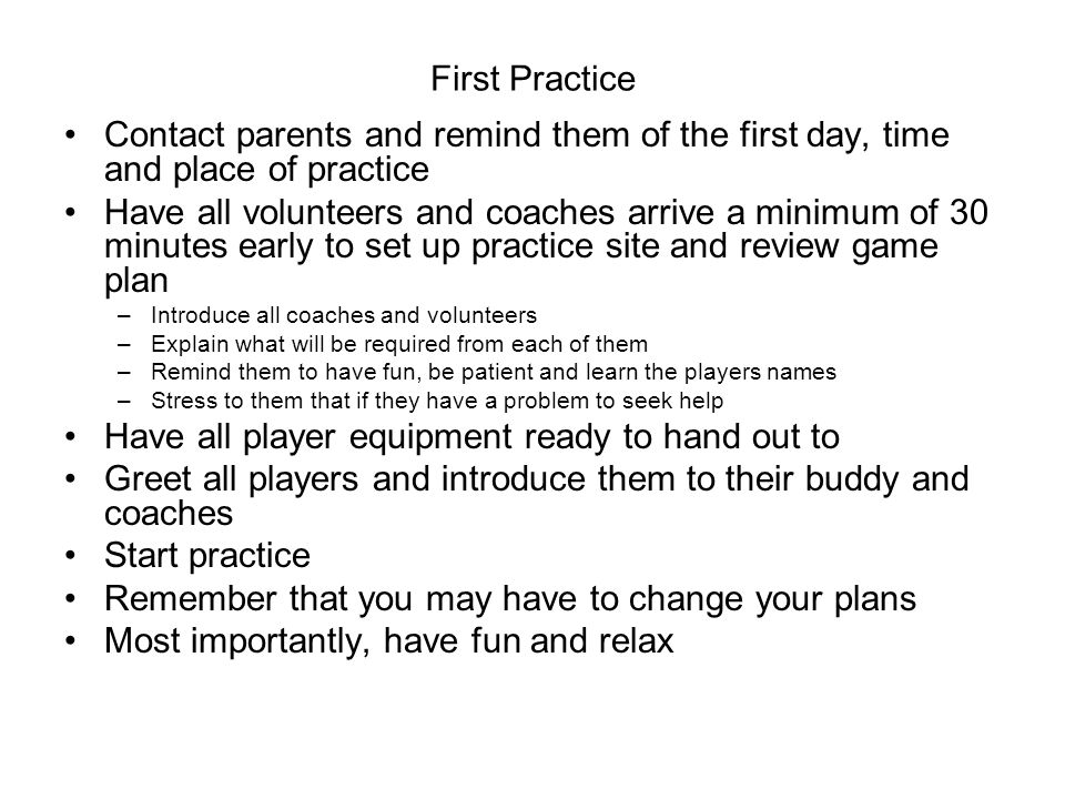 First Practice Contact parents and remind them of the first day, time and place of practice Have all volunteers and coaches arrive a minimum of 30 minutes early to set up practice site and review game plan –Introduce all coaches and volunteers –Explain what will be required from each of them –Remind them to have fun, be patient and learn the players names –Stress to them that if they have a problem to seek help Have all player equipment ready to hand out to Greet all players and introduce them to their buddy and coaches Start practice Remember that you may have to change your plans Most importantly, have fun and relax