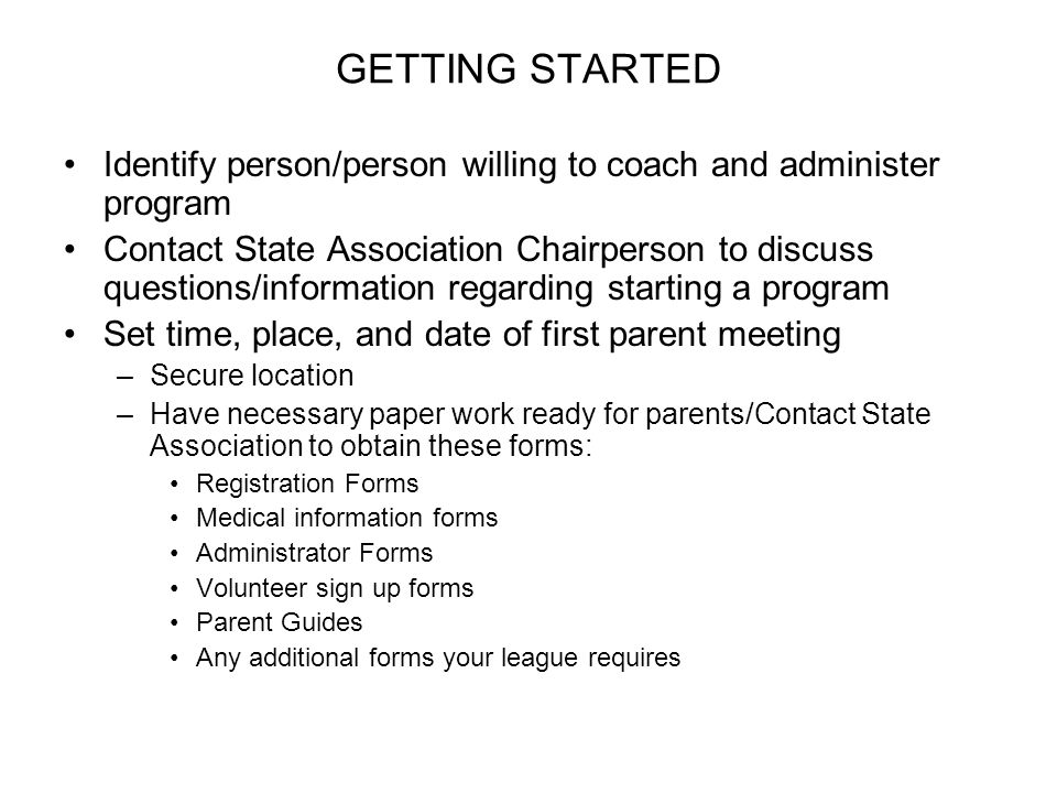 GETTING STARTED Identify person/person willing to coach and administer program Contact State Association Chairperson to discuss questions/information regarding starting a program Set time, place, and date of first parent meeting –Secure location –Have necessary paper work ready for parents/Contact State Association to obtain these forms: Registration Forms Medical information forms Administrator Forms Volunteer sign up forms Parent Guides Any additional forms your league requires